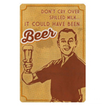 Don't Cry Over Spilled Milk ... It Could Have Been Beer Metal Sign